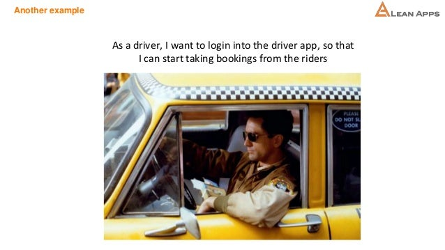 Another example As a driver, I want to login into the driver app, so that I can start taking bookings from the riders