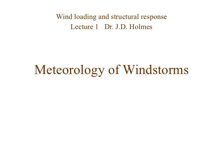 Meteorology of Windstorms Wind loading and structural response Lecture 1  Dr. J.D. Holmes