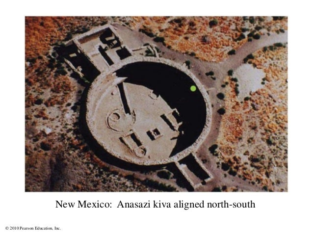 © 2010 Pearson Education, Inc. New Mexico: Anasazi kiva aligned north-south