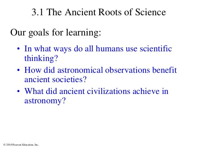 © 2010 Pearson Education, Inc. 3.1 The Ancient Roots of Science • In what ways do all humans use scientific thinking? • Ho...