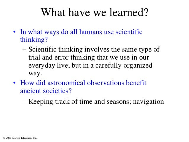 © 2010 Pearson Education, Inc. What have we learned? • In what ways do all humans use scientific thinking? – Scientific th...
