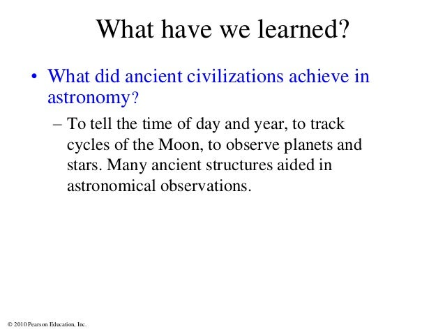 © 2010 Pearson Education, Inc. What have we learned? • What did ancient civilizations achieve in astronomy? – To tell the ...