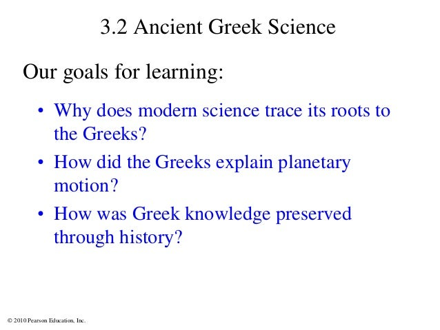 © 2010 Pearson Education, Inc. 3.2 Ancient Greek Science • Why does modern science trace its roots to the Greeks? • How di...