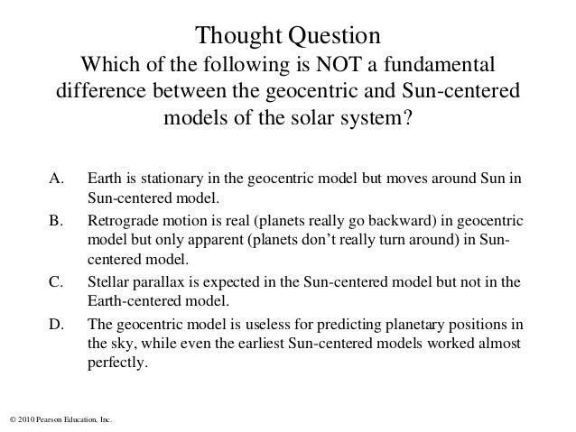 © 2010 Pearson Education, Inc. Thought Question Which of the following is NOT a fundamental difference between the geocent...