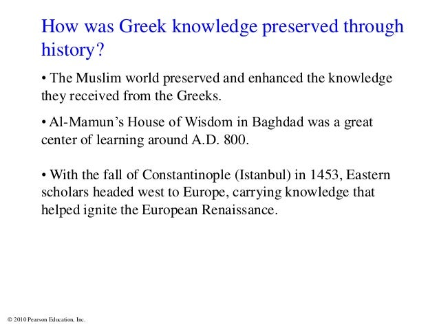 © 2010 Pearson Education, Inc. How was Greek knowledge preserved through history? • The Muslim world preserved and enhance...