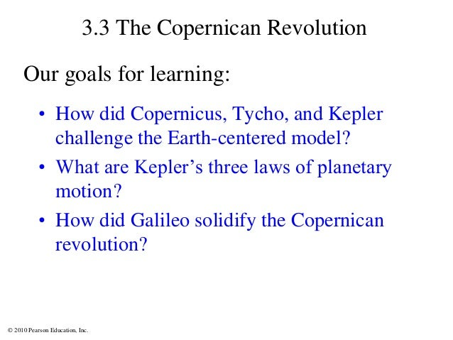 © 2010 Pearson Education, Inc. 3.3 The Copernican Revolution • How did Copernicus, Tycho, and Kepler challenge the Earth-c...