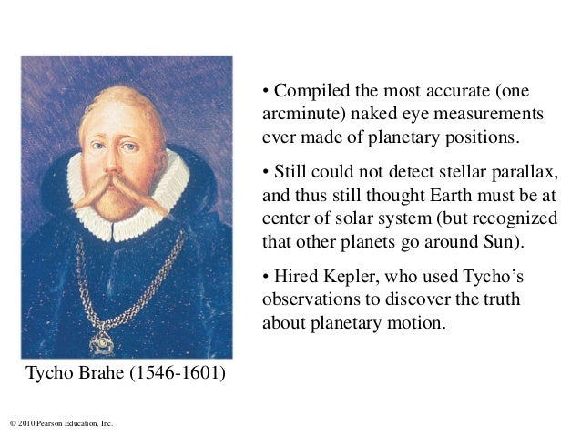 © 2010 Pearson Education, Inc. Tycho Brahe (1546-1601) • Compiled the most accurate (one arcminute) naked eye measurements...