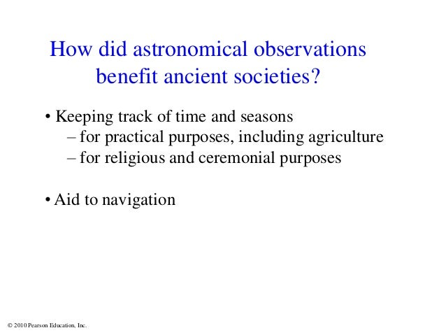© 2010 Pearson Education, Inc. How did astronomical observations benefit ancient societies? • Keeping track of time and se...