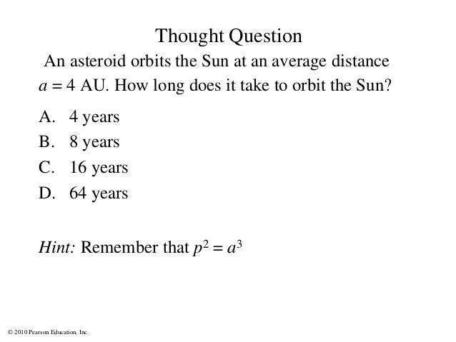 © 2010 Pearson Education, Inc. Thought Question An asteroid orbits the Sun at an average distance a = 4 AU. How long does ...