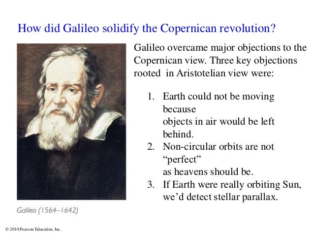 © 2010 Pearson Education, Inc. How did Galileo solidify the Copernican revolution? Galileo overcame major objections to th...