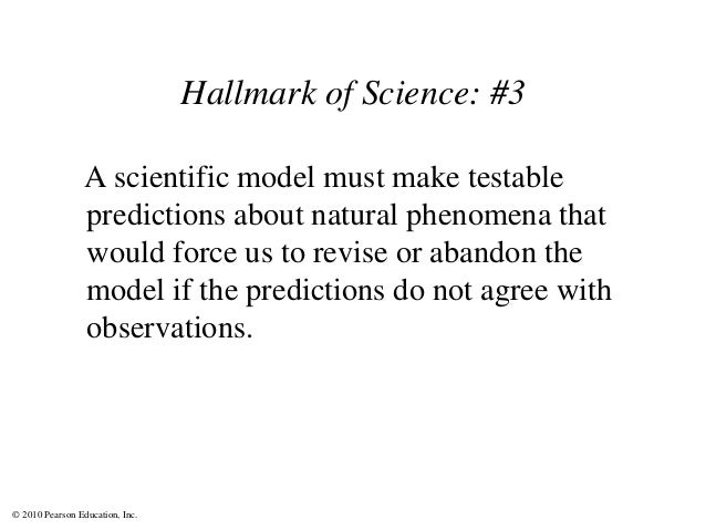 © 2010 Pearson Education, Inc. Hallmark of Science: #3 A scientific model must make testable predictions about natural phe...