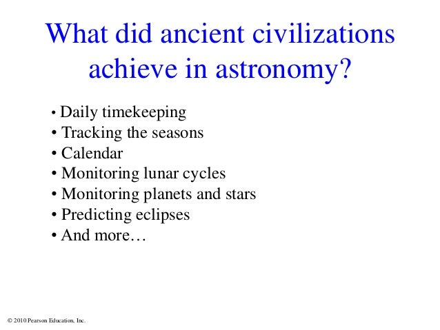© 2010 Pearson Education, Inc. What did ancient civilizations achieve in astronomy? • Daily timekeeping • Tracking the sea...