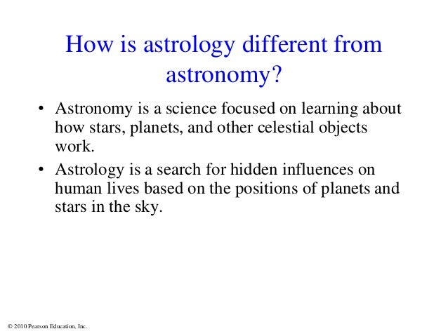 © 2010 Pearson Education, Inc. How is astrology different from astronomy? • Astronomy is a science focused on learning abo...