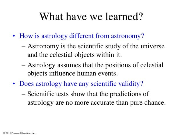 © 2010 Pearson Education, Inc. What have we learned? • How is astrology different from astronomy? – Astronomy is the scien...