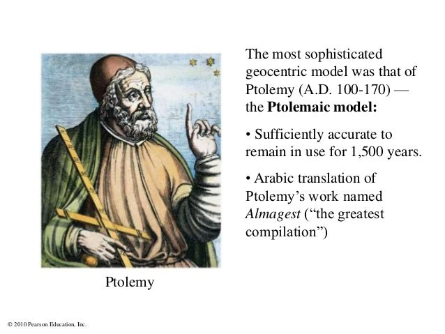 © 2010 Pearson Education, Inc. The most sophisticated geocentric model was that of Ptolemy (A.D. 100-170) — the Ptolemaic ...