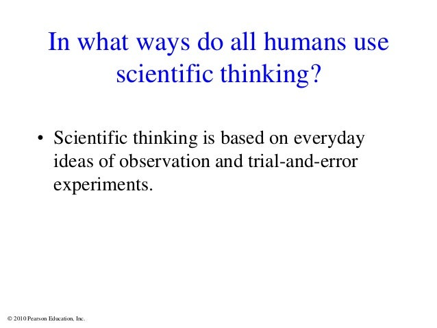 © 2010 Pearson Education, Inc. In what ways do all humans use scientific thinking? • Scientific thinking is based on every...