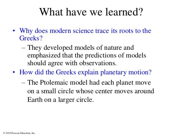 © 2010 Pearson Education, Inc. What have we learned? • Why does modern science trace its roots to the Greeks? – They devel...