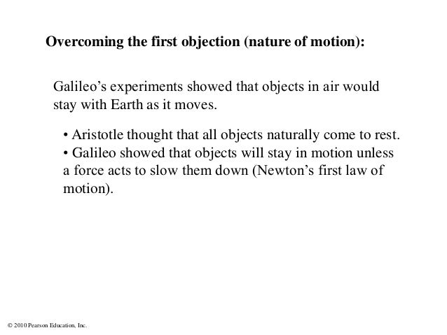 © 2010 Pearson Education, Inc. Galileo's experiments showed that objects in air would stay with Earth as it moves. Overcom...