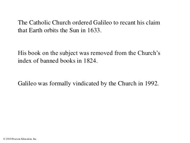© 2010 Pearson Education, Inc. The Catholic Church ordered Galileo to recant his claim that Earth orbits the Sun in 1633. ...