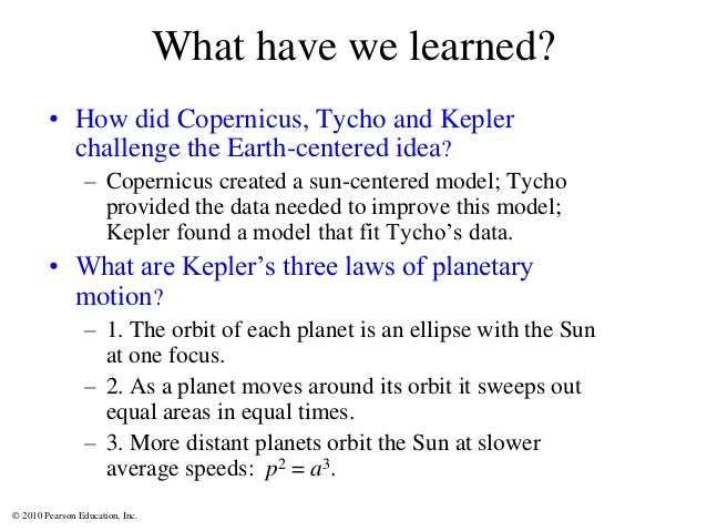 © 2010 Pearson Education, Inc. What have we learned? • How did Copernicus, Tycho and Kepler challenge the Earth-centered i...