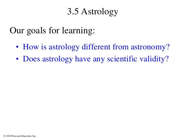 © 2010 Pearson Education, Inc. 3.5 Astrology • How is astrology different from astronomy? • Does astrology have any scient...