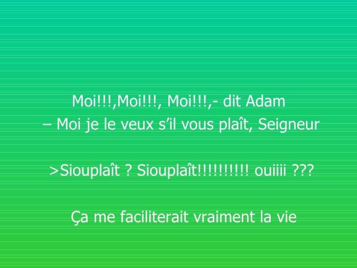 Moi!!!,Moi!!!, Moi!!!,- dit Adam  –  Moi je le veux s'il vous plaît, Seigneur >Siouplaît ? Siouplaît!!!!!!!!!! ouiiii ??? ...