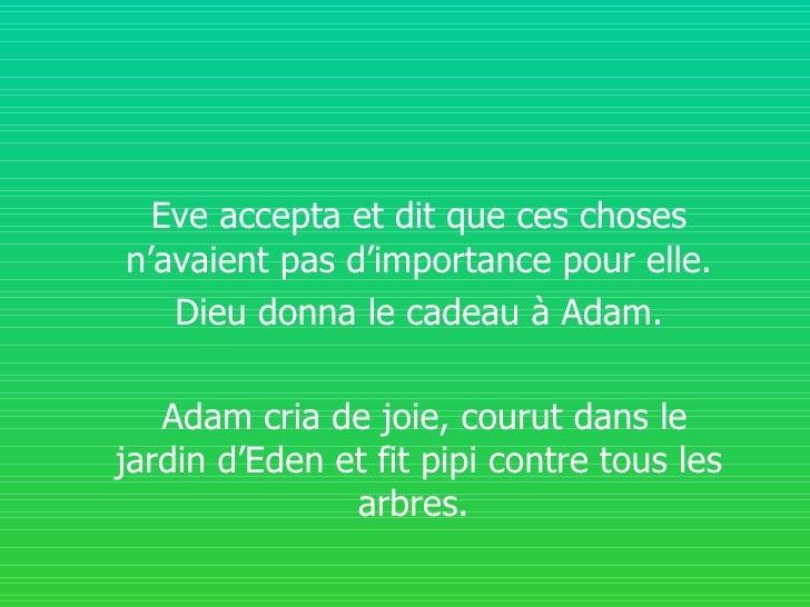 Eve accepta et dit que ces choses n'avaient pas d'importance pour elle. Dieu donna le cadeau à Adam. Adam cria de joie, co...
