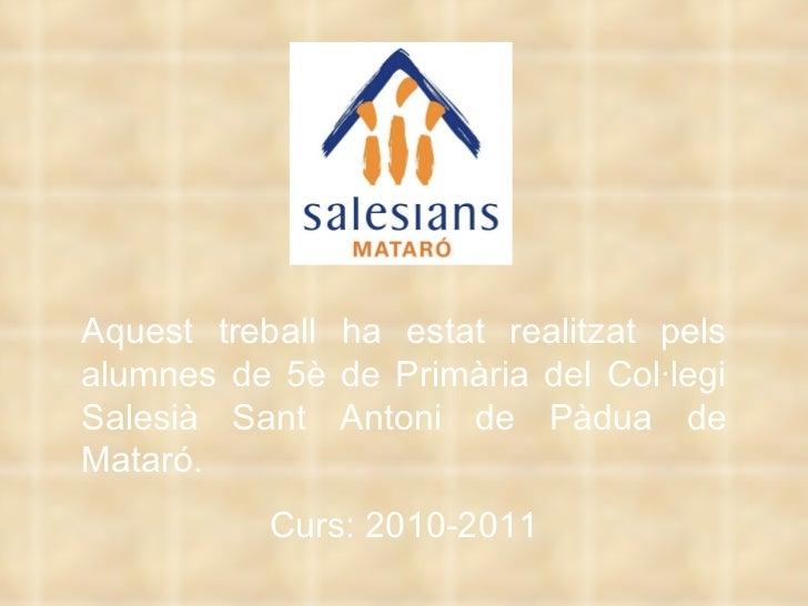 Aquest treball ha estat realitzat pels alumnes de 5è de Primària del Col·legi Salesià Sant Antoni de Pàdua de Mataró. Curs...