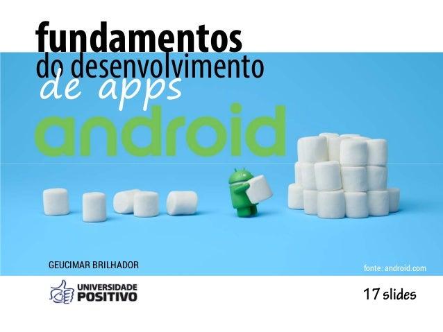 GEUCIMAR BRILHADOR fundamentos do desenvolvimento de apps 17slides fonte: android.com