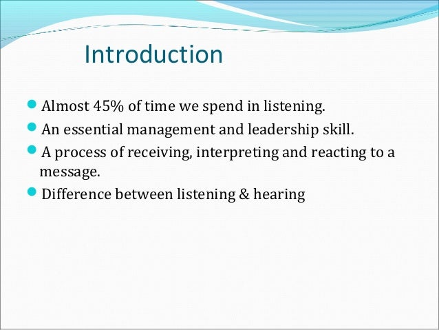 Introduction Almost 45% of time we spend in listening. An essential management and leadership skill. A process of recei...