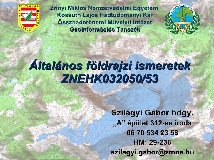 """Általános földrajzi ismeretek ZNEHK032050/53 Szilágyi Gábor hdgy. """" A"""" épület 312-es iroda 06 70 534 23 58 HM: 29-236 [ema..."""