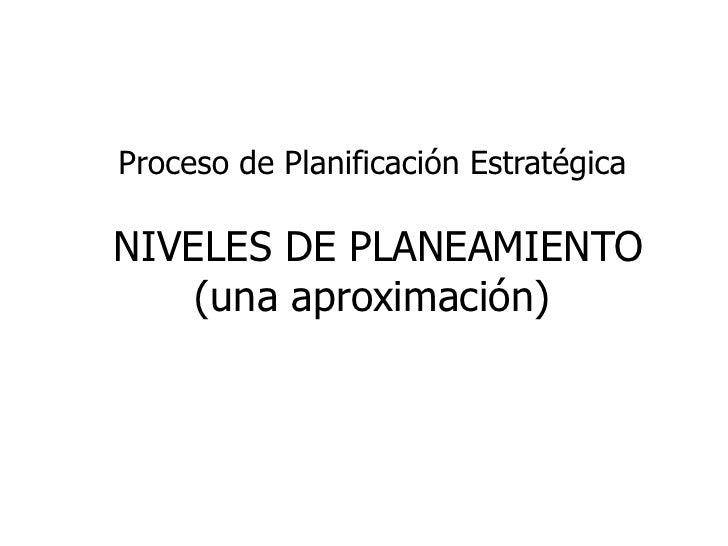 Proceso de Planificación EstratégicaNIVELES DE PLANEAMIENTO    (una aproximación)