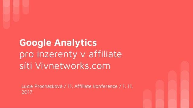 Google Analytics pro inzerenty v affiliate síti Vivnetworks.com Lucie Procházková / 11. Affiliate konference / 1. 11. 2017