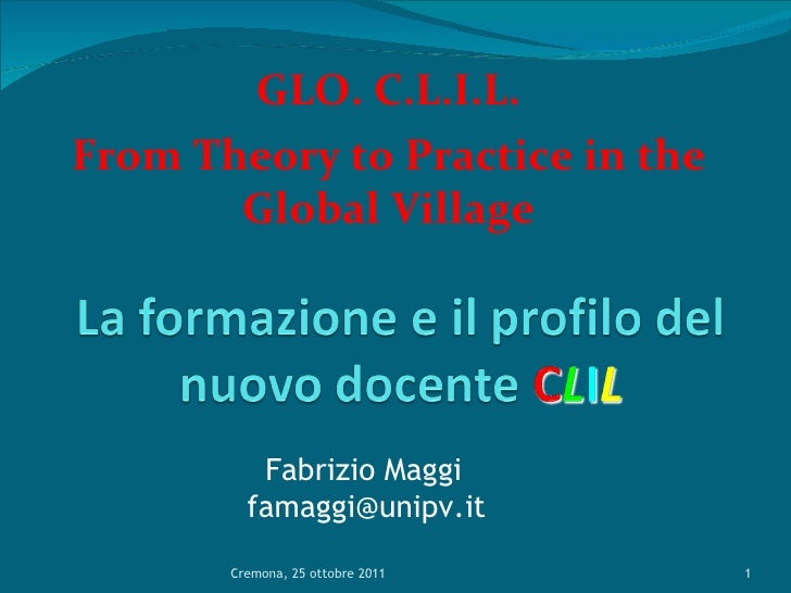 GLO. C.L.I.L. From Theory to Practice in the Global Village Cremona, 25 ottobre 2011 Fabrizio Maggi [email_address]
