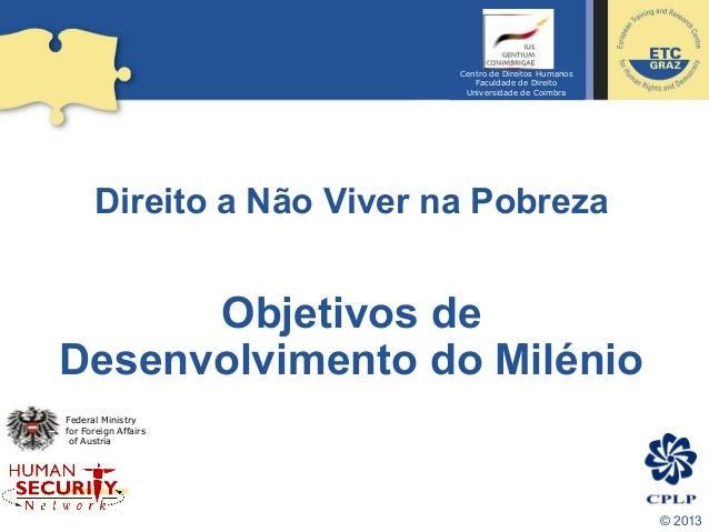 © 2013 Direito a Não Viver na Pobreza Objetivos de Desenvolvimento do Milénio Federal Ministry for Foreign Affairs of Aust...