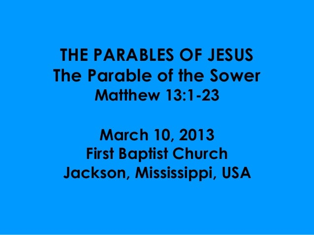 THE PARABLES OF JESUSThe Parable of the Sower     Matthew 13:1-23      March 10, 2013    First Baptist Church Jackson, Mis...