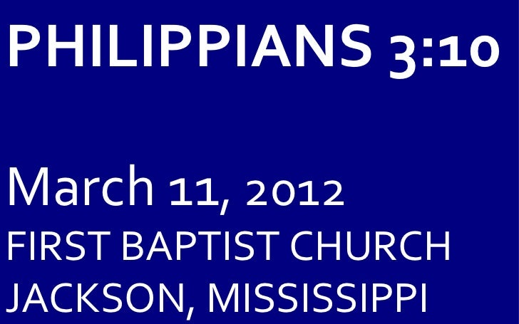 PHILIPPIANS 3:10March 11, 2012FIRST BAPTIST CHURCHJACKSON, MISSISSIPPI
