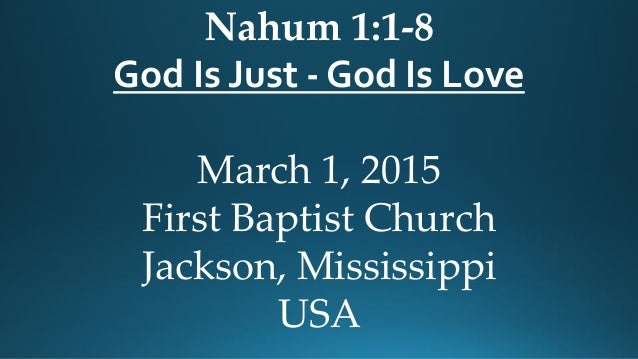 Nahum 1:1-8 God Is Just - God Is Love March 1, 2015 First Baptist Church Jackson, Mississippi USA