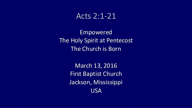 Acts 2:1-21 Empowered The Holy Spirit at Pentecost The Church is Born March 13, 2016 First Baptist Church Jackson, Mississ...
