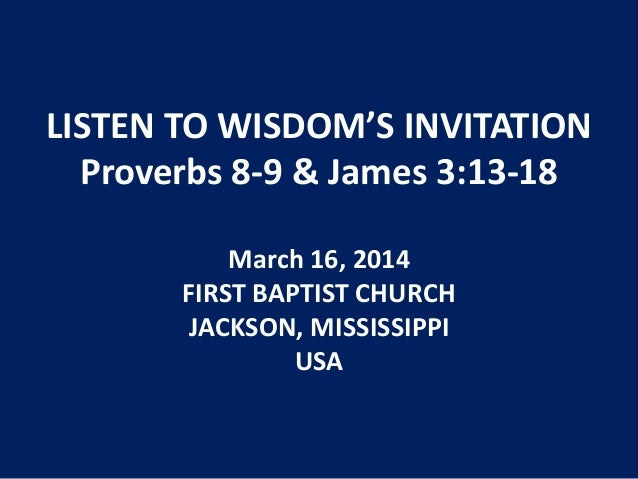 LISTEN TO WISDOM'S INVITATION Proverbs 8-9 & James 3:13-18 March 16, 2014 FIRST BAPTIST CHURCH JACKSON, MISSISSIPPI USA