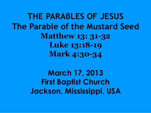 THE PARABLES OF JESUSThe Parable of the Mustard Seed      Matthew 13: 31-32       Luke 13:18-19       Mark 4:30-34        ...