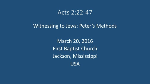 Acts 2:22-47 Witnessing to Jews: Peter's Methods March 20, 2016 First Baptist Church Jackson, Mississippi USA