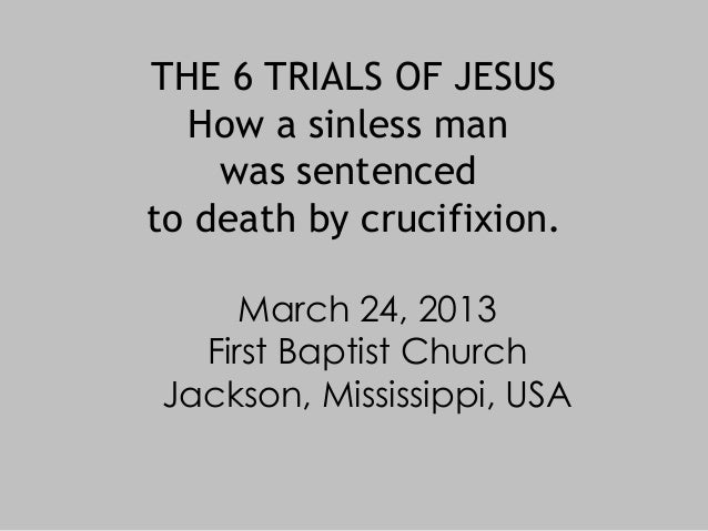 THE 6 TRIALS OF JESUS  How a sinless man    was sentencedto death by crucifixion.     March 24, 2013  First Baptist Church...