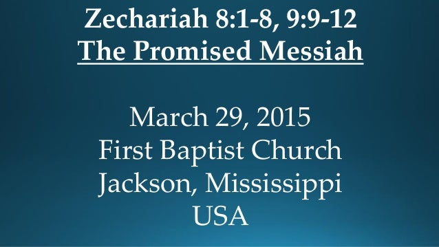 Zechariah 8:1-8, 9:9-12 The Promised Messiah March 29, 2015 First Baptist Church Jackson, Mississippi USA