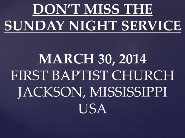 DON'T MISS THE SUNDAY NIGHT SERVICE MARCH 30, 2014 FIRST BAPTIST CHURCH JACKSON, MISSISSIPPI USA