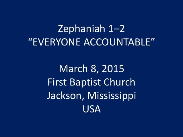 "Zephaniah 1–2 ""EVERYONE ACCOUNTABLE"" March 8, 2015 First Baptist Church Jackson, Mississippi USA"