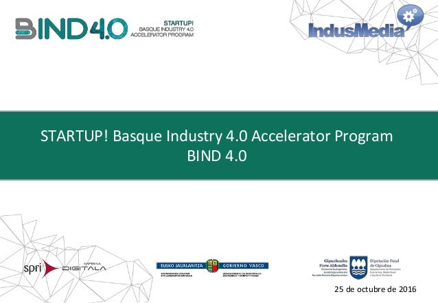 STARTUP! Basque Industry 4.0 Accelerator Program BIND 4.0 25 de octubre de 2016