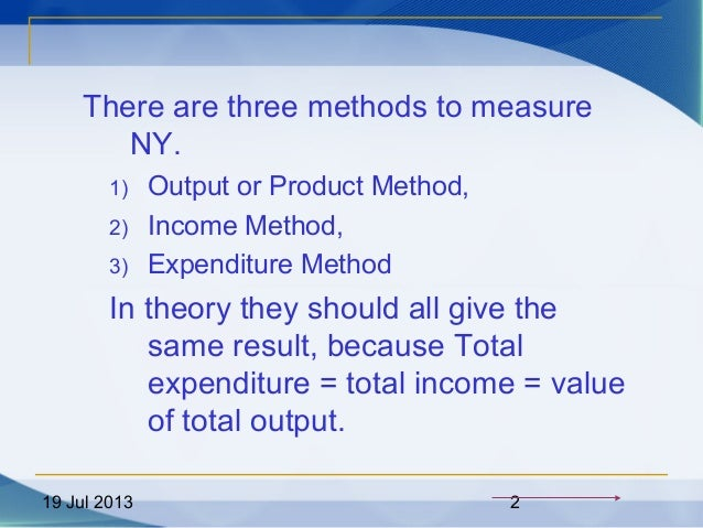 19 Jul 2013 2 There are three methods to measure NY. 1) Output or Product Method, 2) Income Method, 3) Expenditure Method ...