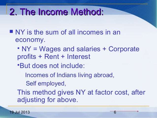 19 Jul 2013 6 2. The Income Method:2. The Income Method:  NY is the sum of all incomes in an economy.  NY = Wages and sa...