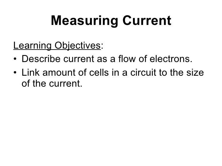 Measuring Current <ul><li>Learning Objectives : </li></ul><ul><li>Describe current as a flow of electrons. </li></ul><ul><...